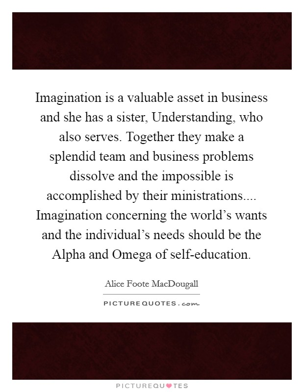 Imagination is a valuable asset in business and she has a sister, Understanding, who also serves. Together they make a splendid team and business problems dissolve and the impossible is accomplished by their ministrations.... Imagination concerning the world's wants and the individual's needs should be the Alpha and Omega of self-education Picture Quote #1