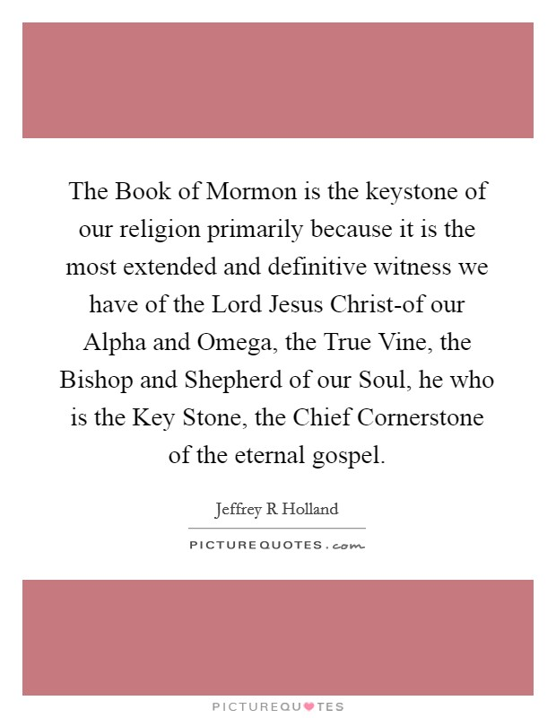 The Book of Mormon is the keystone of our religion primarily because it is the most extended and definitive witness we have of the Lord Jesus Christ-of our Alpha and Omega, the True Vine, the Bishop and Shepherd of our Soul, he who is the Key Stone, the Chief Cornerstone of the eternal gospel Picture Quote #1