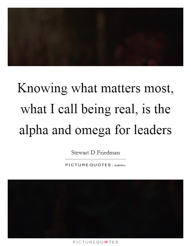 Knowing what matters most, what I call being real, is the alpha and omega for leaders Picture Quote #1