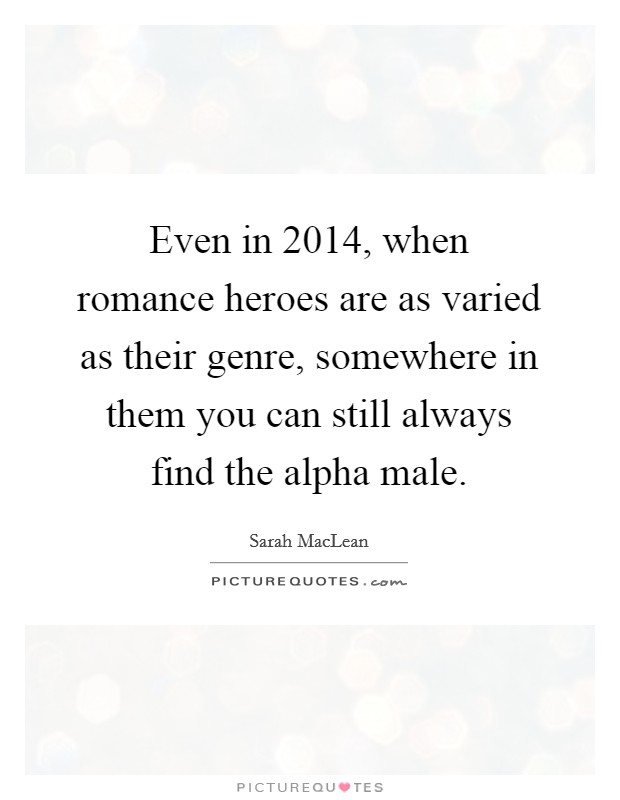 Even in 2014, when romance heroes are as varied as their genre, somewhere in them you can still always find the alpha male Picture Quote #1