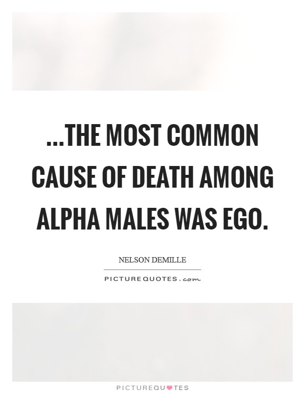 ...the most common cause of death among alpha males was ego Picture Quote #1