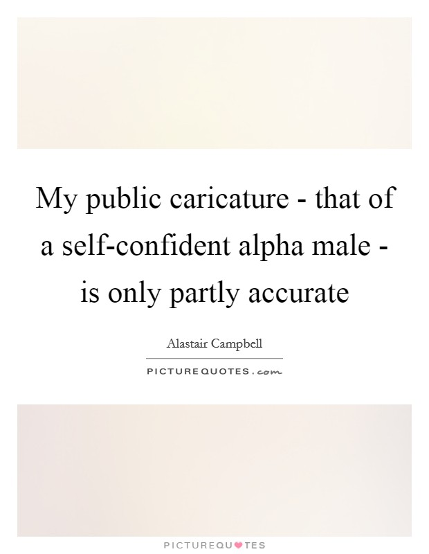 My public caricature - that of a self-confident alpha male - is only partly accurate Picture Quote #1