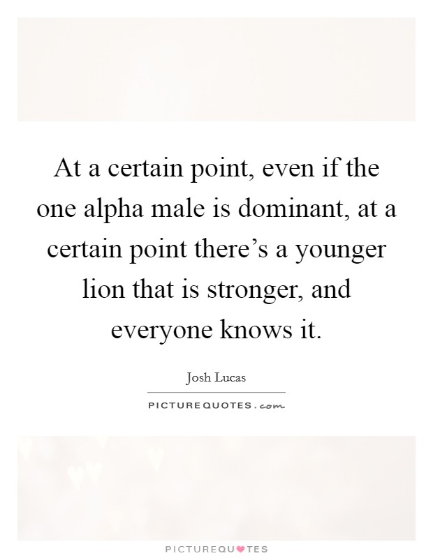 At a certain point, even if the one alpha male is dominant, at a certain point there's a younger lion that is stronger, and everyone knows it Picture Quote #1
