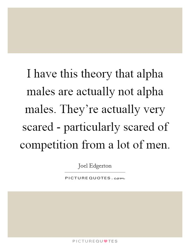 I have this theory that alpha males are actually not alpha males. They're actually very scared - particularly scared of competition from a lot of men Picture Quote #1