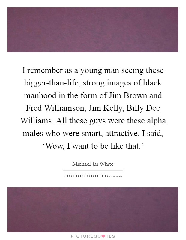 I remember as a young man seeing these bigger-than-life, strong images of black manhood in the form of Jim Brown and Fred Williamson, Jim Kelly, Billy Dee Williams. All these guys were these alpha males who were smart, attractive. I said, 'Wow, I want to be like that.' Picture Quote #1