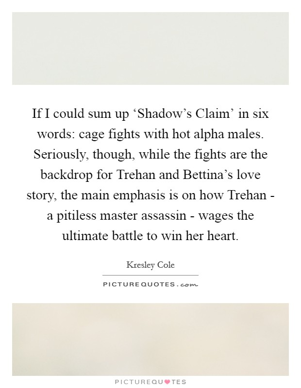 If I could sum up 'Shadow's Claim' in six words: cage fights with hot alpha males. Seriously, though, while the fights are the backdrop for Trehan and Bettina's love story, the main emphasis is on how Trehan - a pitiless master assassin - wages the ultimate battle to win her heart Picture Quote #1