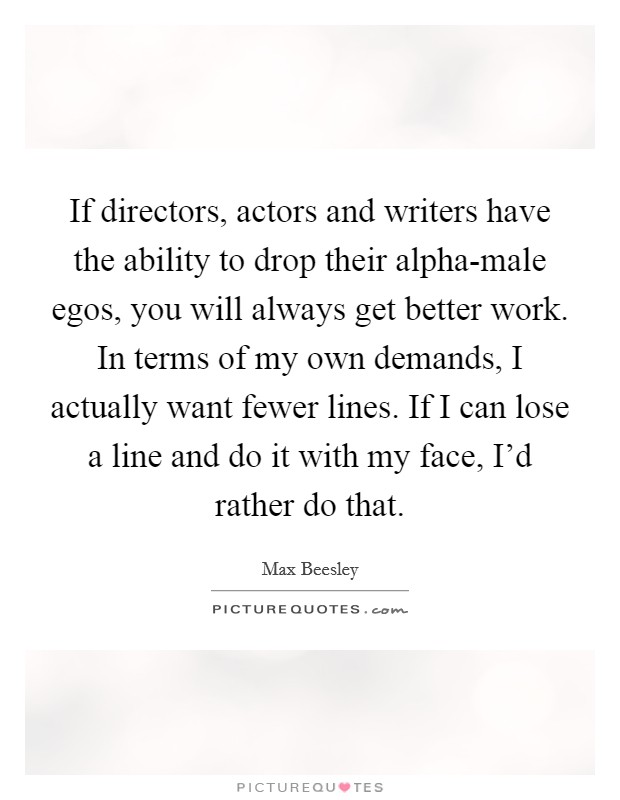 If directors, actors and writers have the ability to drop their alpha-male egos, you will always get better work. In terms of my own demands, I actually want fewer lines. If I can lose a line and do it with my face, I'd rather do that Picture Quote #1