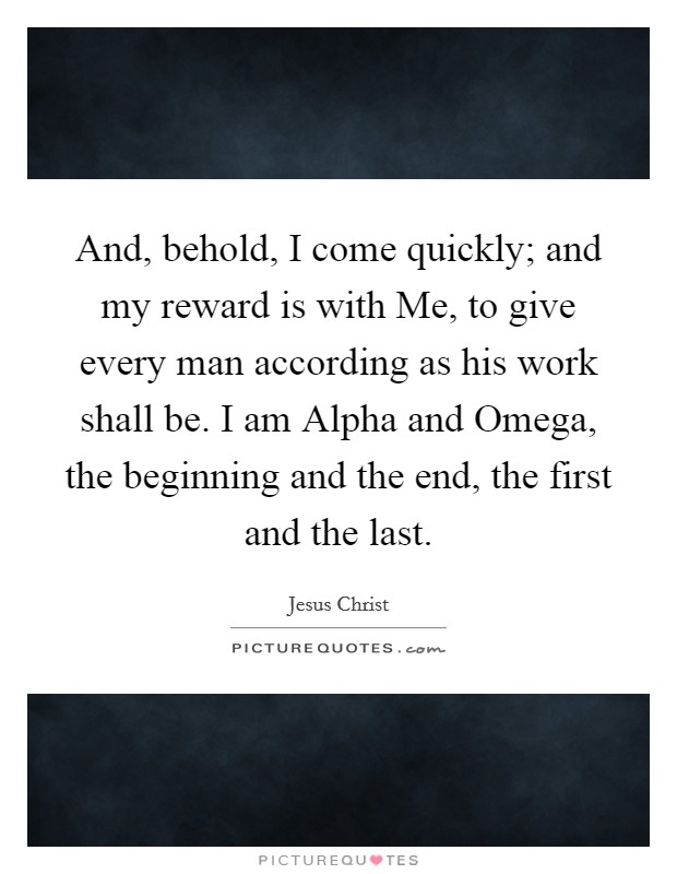 And, behold, I come quickly; and my reward is with Me, to give every man according as his work shall be. I am Alpha and Omega, the beginning and the end, the first and the last Picture Quote #1