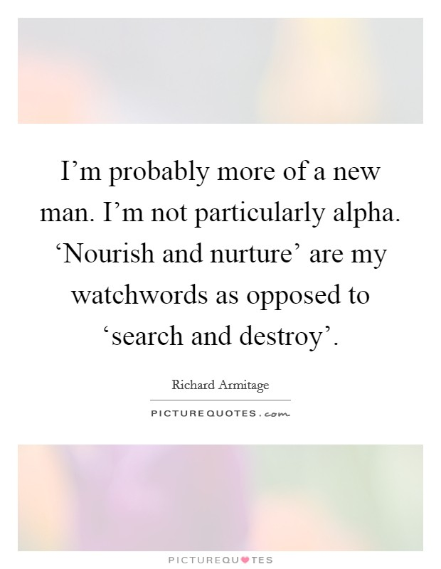I'm probably more of a new man. I'm not particularly alpha. 'Nourish and nurture' are my watchwords as opposed to 'search and destroy' Picture Quote #1