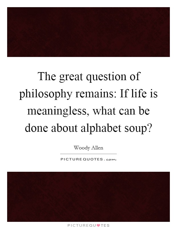 The great question of philosophy remains: If life is meaningless, what can be done about alphabet soup? Picture Quote #1