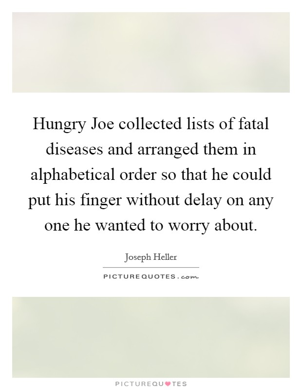 Hungry Joe collected lists of fatal diseases and arranged them in alphabetical order so that he could put his finger without delay on any one he wanted to worry about Picture Quote #1