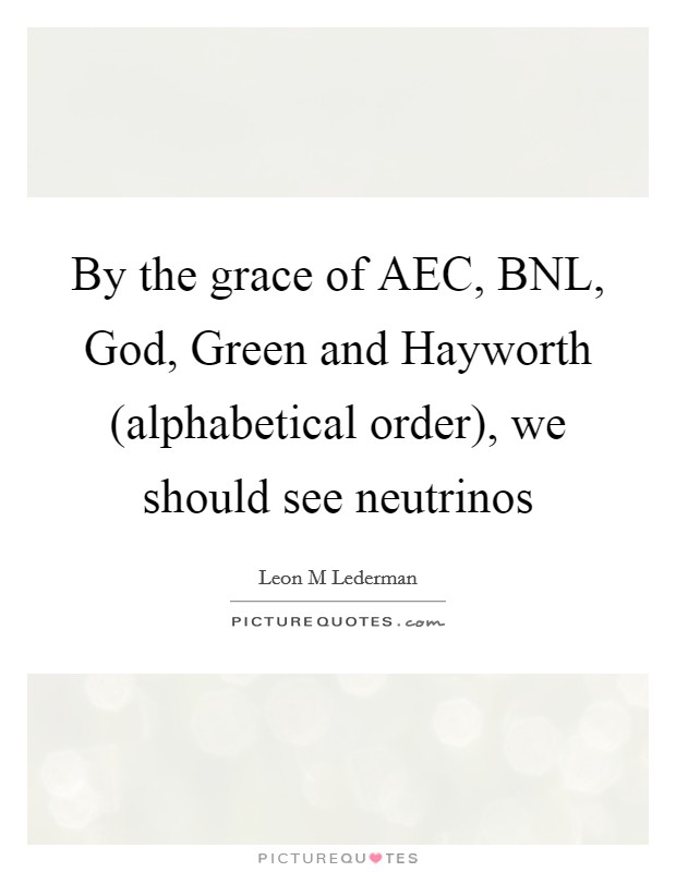 By the grace of AEC, BNL, God, Green and Hayworth (alphabetical order), we should see neutrinos Picture Quote #1
