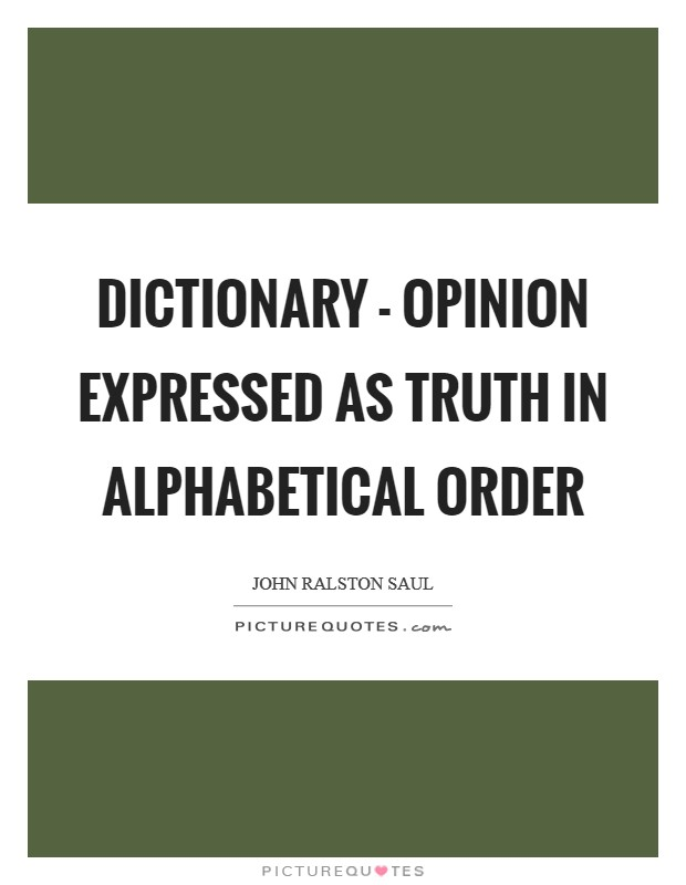 Dictionary - opinion expressed as truth in alphabetical order Picture Quote #1