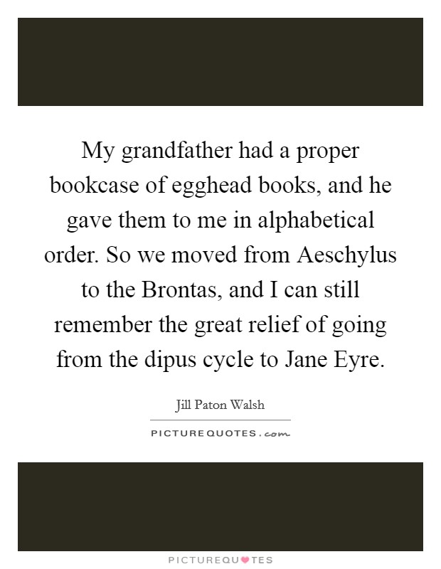 My grandfather had a proper bookcase of egghead books, and he gave them to me in alphabetical order. So we moved from Aeschylus to the Brontas, and I can still remember the great relief of going from the dipus cycle to Jane Eyre Picture Quote #1