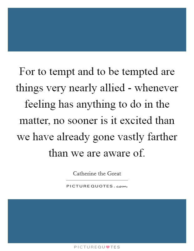 For to tempt and to be tempted are things very nearly allied - whenever feeling has anything to do in the matter, no sooner is it excited than we have already gone vastly farther than we are aware of Picture Quote #1