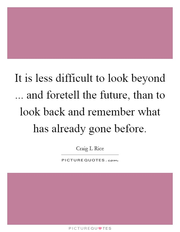 It is less difficult to look beyond ... and foretell the future, than to look back and remember what has already gone before Picture Quote #1