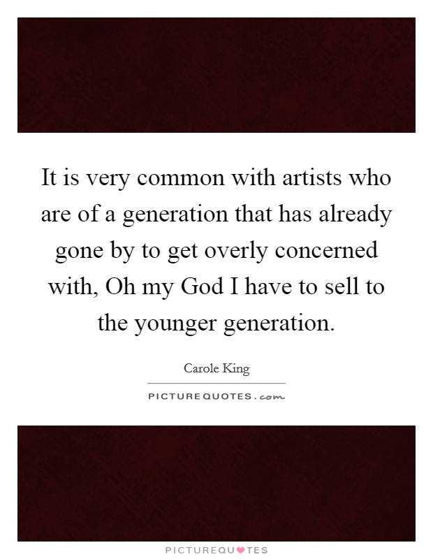 It is very common with artists who are of a generation that has already gone by to get overly concerned with, Oh my God I have to sell to the younger generation Picture Quote #1