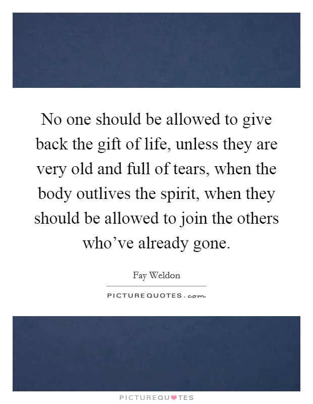 No one should be allowed to give back the gift of life, unless they are very old and full of tears, when the body outlives the spirit, when they should be allowed to join the others who've already gone Picture Quote #1