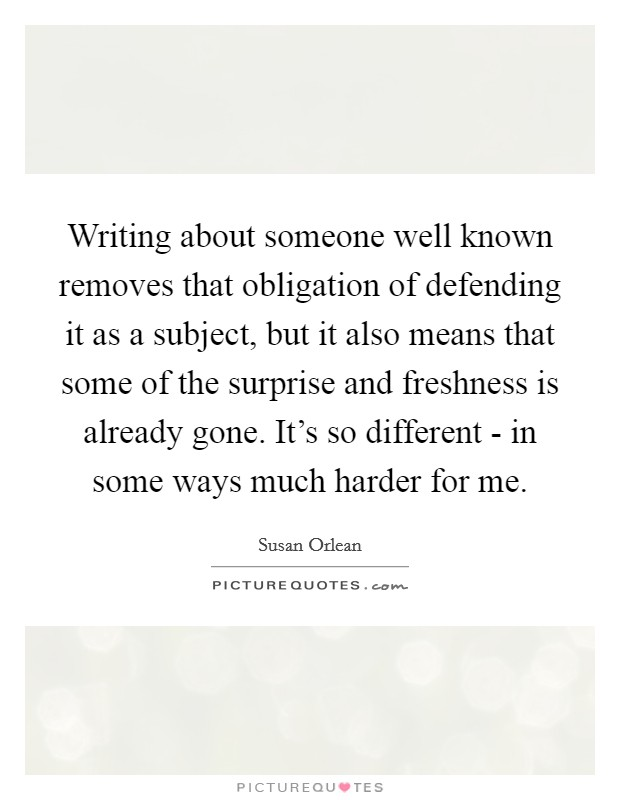 Writing about someone well known removes that obligation of defending it as a subject, but it also means that some of the surprise and freshness is already gone. It's so different - in some ways much harder for me Picture Quote #1