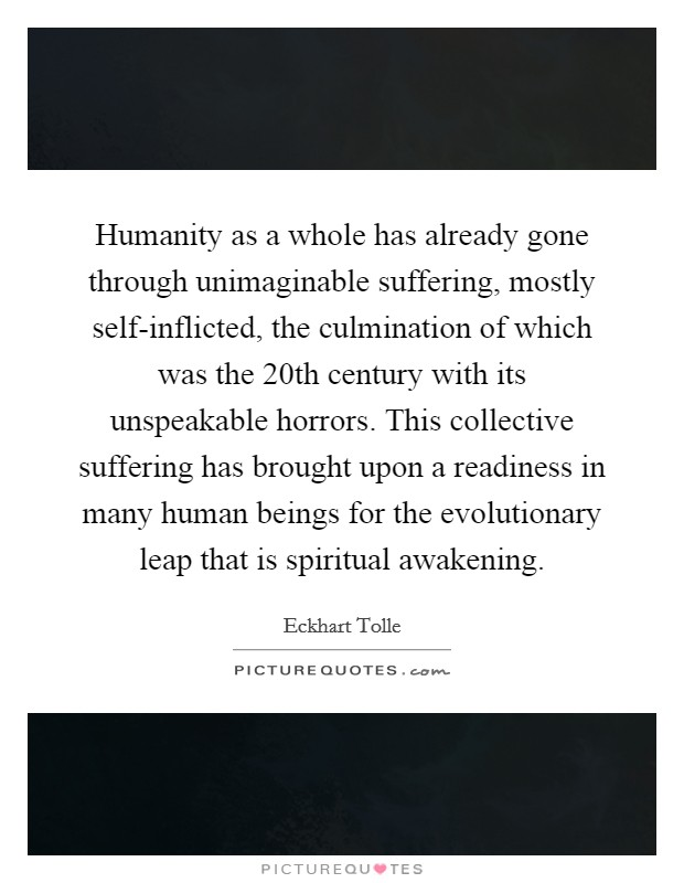 Humanity as a whole has already gone through unimaginable suffering, mostly self-inflicted, the culmination of which was the 20th century with its unspeakable horrors. This collective suffering has brought upon a readiness in many human beings for the evolutionary leap that is spiritual awakening Picture Quote #1