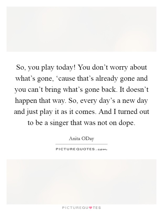 So, you play today! You don't worry about what's gone, 'cause that's already gone and you can't bring what's gone back. It doesn't happen that way. So, every day's a new day and just play it as it comes. And I turned out to be a singer that was not on dope Picture Quote #1