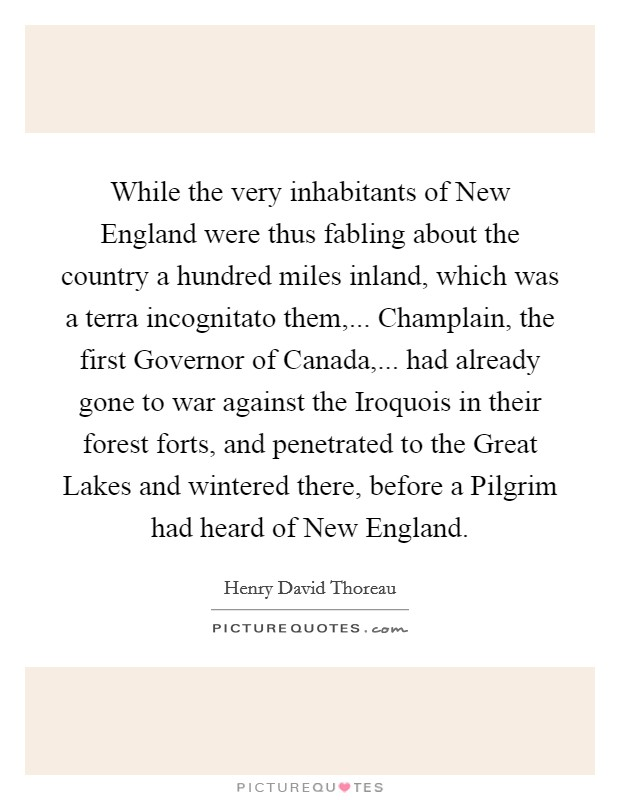 While the very inhabitants of New England were thus fabling about the country a hundred miles inland, which was a terra incognitato them,... Champlain, the first Governor of Canada,... had already gone to war against the Iroquois in their forest forts, and penetrated to the Great Lakes and wintered there, before a Pilgrim had heard of New England Picture Quote #1