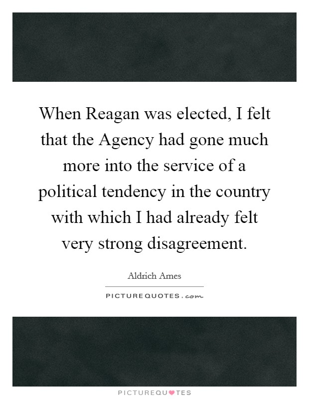 When Reagan was elected, I felt that the Agency had gone much more into the service of a political tendency in the country with which I had already felt very strong disagreement Picture Quote #1