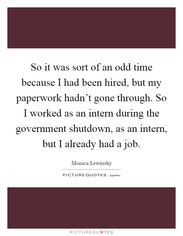 So it was sort of an odd time because I had been hired, but my paperwork hadn't gone through. So I worked as an intern during the government shutdown, as an intern, but I already had a job Picture Quote #1