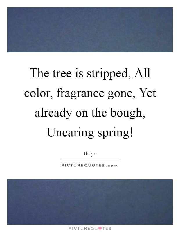 The tree is stripped, All color, fragrance gone, Yet already on the bough, Uncaring spring! Picture Quote #1