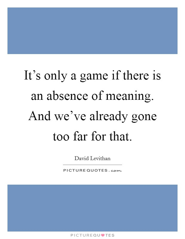 It's only a game if there is an absence of meaning. And we've already gone too far for that Picture Quote #1