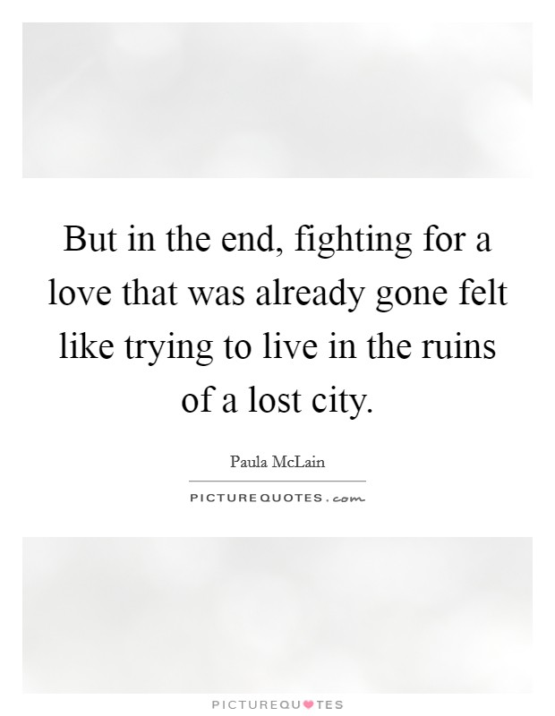 But in the end, fighting for a love that was already gone felt like trying to live in the ruins of a lost city Picture Quote #1
