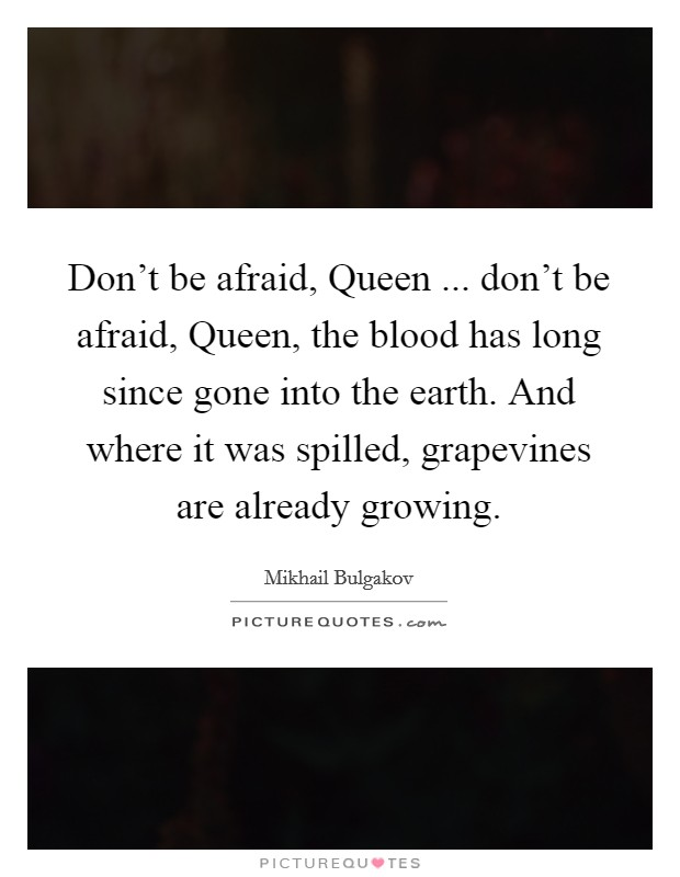 Don't be afraid, Queen ... don't be afraid, Queen, the blood has long since gone into the earth. And where it was spilled, grapevines are already growing Picture Quote #1
