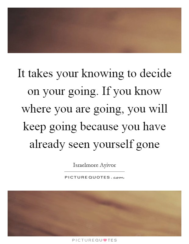 It takes your knowing to decide on your going. If you know where you are going, you will keep going because you have already seen yourself gone Picture Quote #1