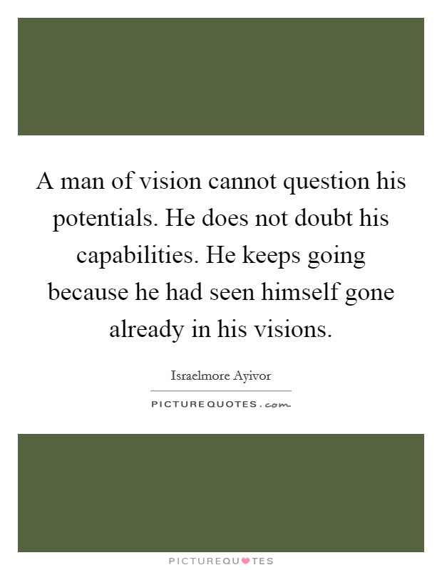 A man of vision cannot question his potentials. He does not doubt his capabilities. He keeps going because he had seen himself gone already in his visions Picture Quote #1