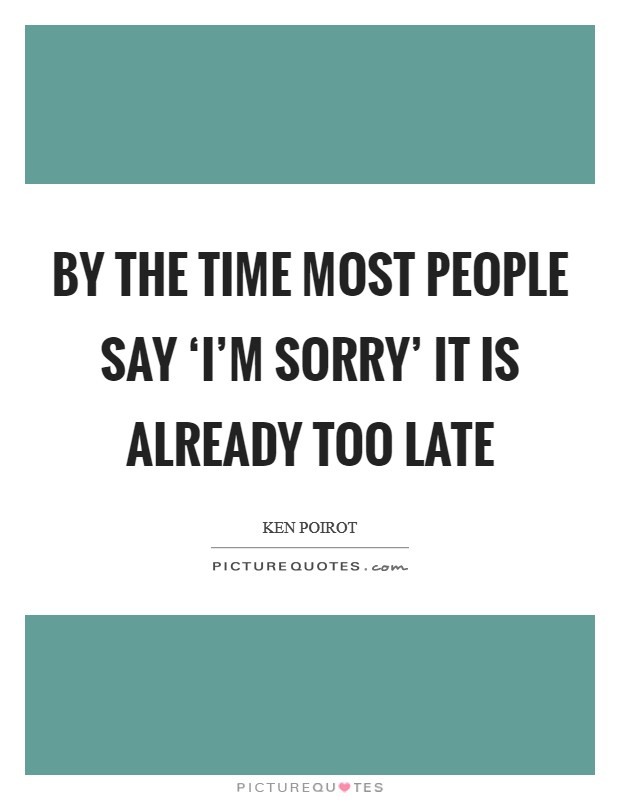 By the time most people say 'I'm sorry' it is already too late Picture Quote #1