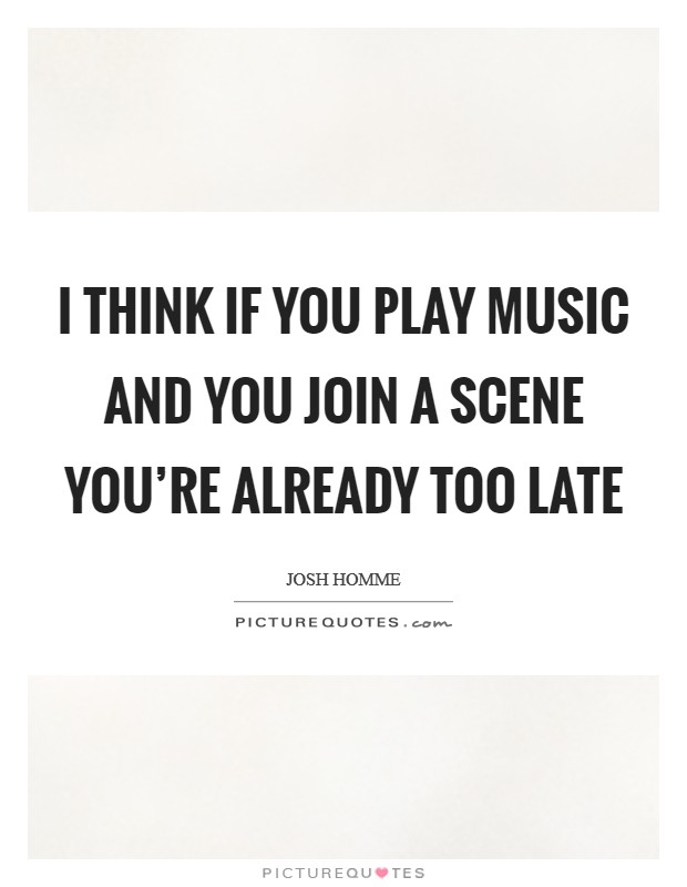 I think if you play music and you join a scene you're already too late Picture Quote #1