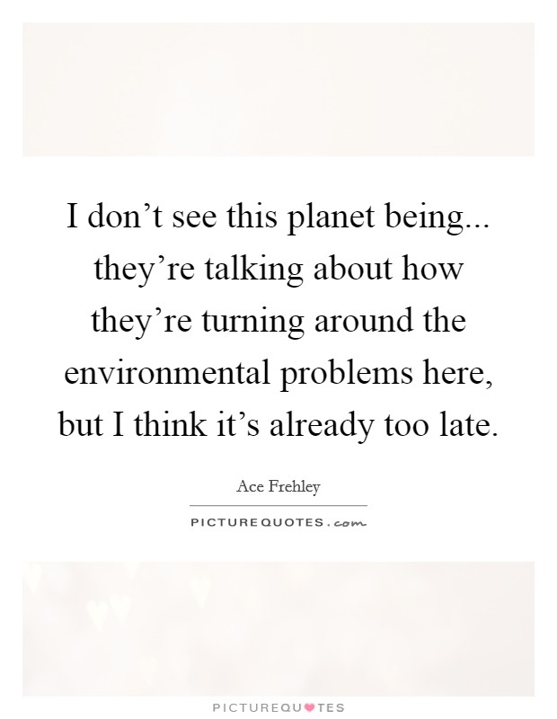 I don't see this planet being... they're talking about how they're turning around the environmental problems here, but I think it's already too late Picture Quote #1