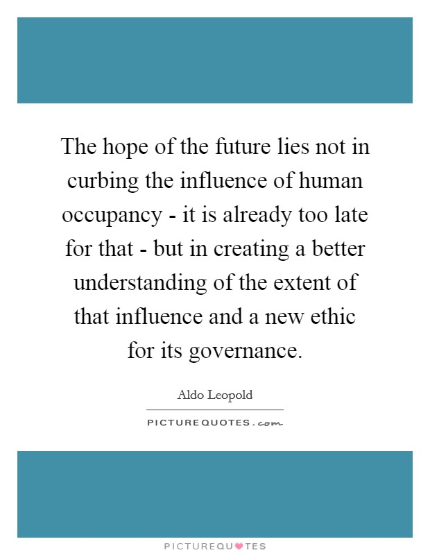 The hope of the future lies not in curbing the influence of human occupancy - it is already too late for that - but in creating a better understanding of the extent of that influence and a new ethic for its governance Picture Quote #1