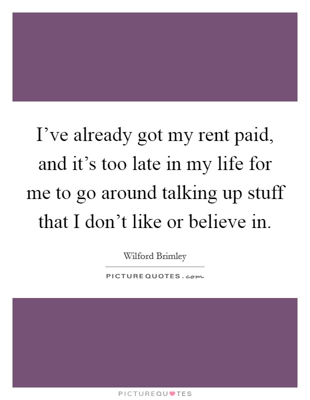 I've already got my rent paid, and it's too late in my life for me to go around talking up stuff that I don't like or believe in Picture Quote #1