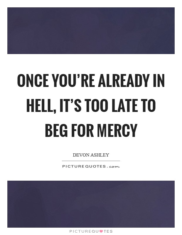 Once you're already in hell, it's too late to beg for mercy Picture Quote #1