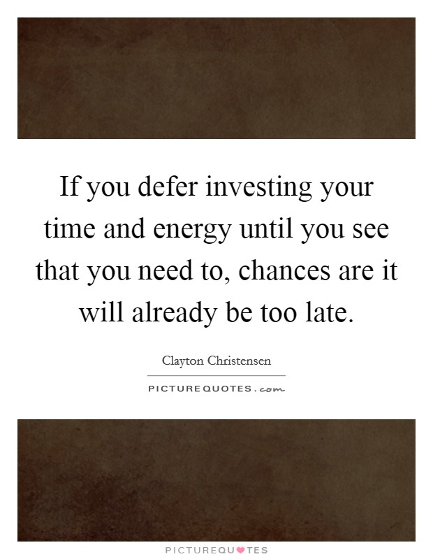 If you defer investing your time and energy until you see that you need to, chances are it will already be too late Picture Quote #1
