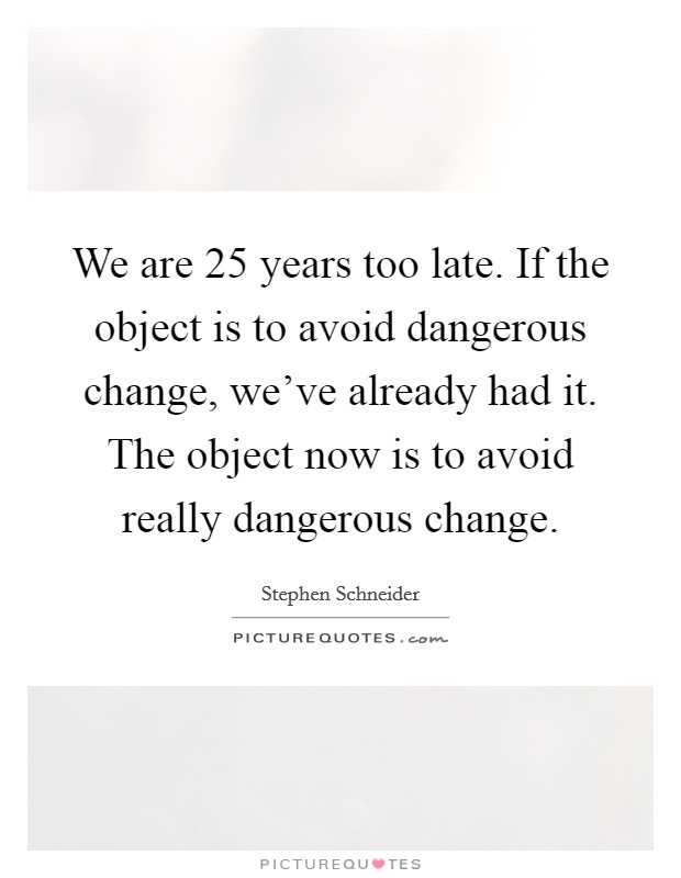 We are 25 years too late. If the object is to avoid dangerous change, we've already had it. The object now is to avoid really dangerous change Picture Quote #1