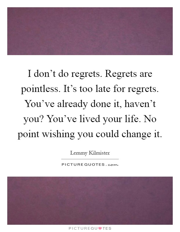 I don't do regrets. Regrets are pointless. It's too late for regrets. You've already done it, haven't you? You've lived your life. No point wishing you could change it Picture Quote #1