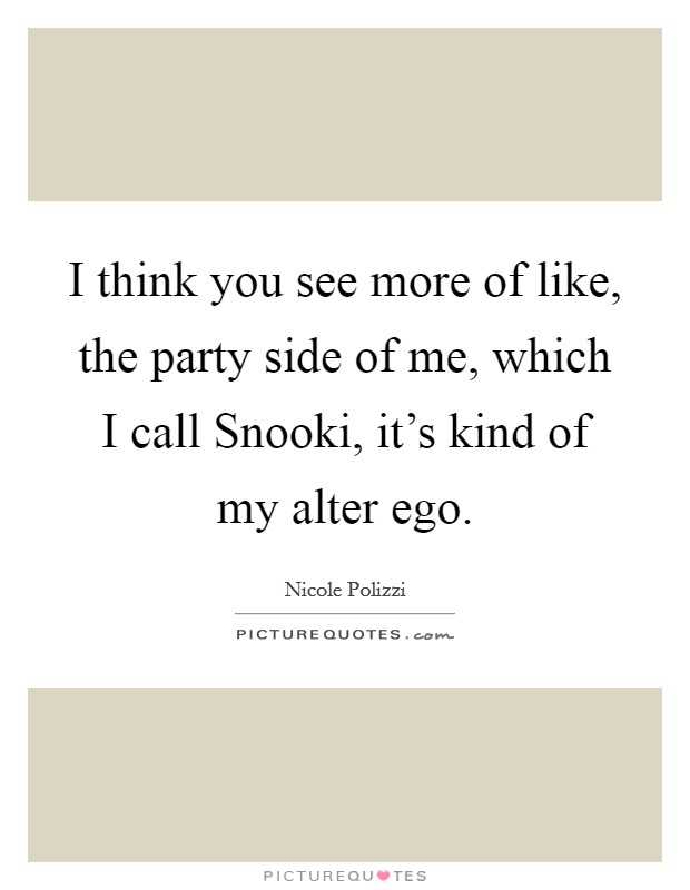 I think you see more of like, the party side of me, which I call Snooki, it's kind of my alter ego Picture Quote #1