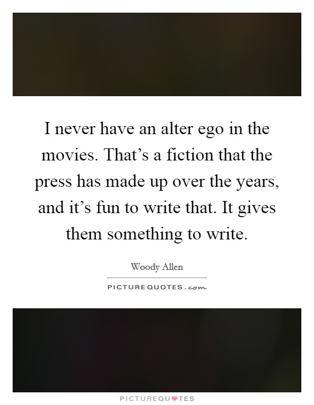 I never have an alter ego in the movies. That's a fiction that the press has made up over the years, and it's fun to write that. It gives them something to write Picture Quote #1