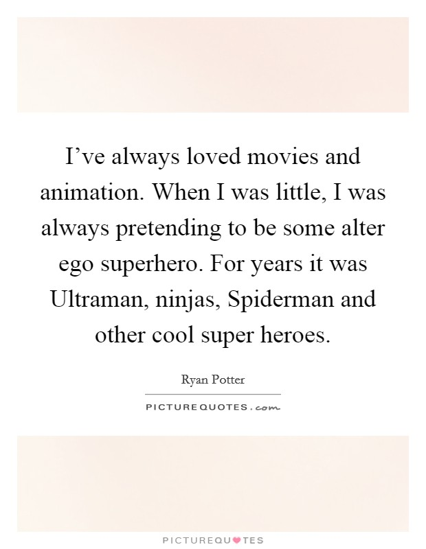 I've always loved movies and animation. When I was little, I was always pretending to be some alter ego superhero. For years it was Ultraman, ninjas, Spiderman and other cool super heroes Picture Quote #1