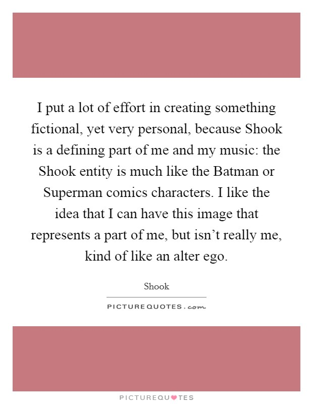 I put a lot of effort in creating something fictional, yet very personal, because Shook is a defining part of me and my music: the Shook entity is much like the Batman or Superman comics characters. I like the idea that I can have this image that represents a part of me, but isn't really me, kind of like an alter ego Picture Quote #1