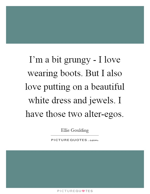 I'm a bit grungy - I love wearing boots. But I also love putting on a beautiful white dress and jewels. I have those two alter-egos Picture Quote #1