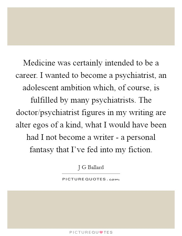 Medicine was certainly intended to be a career. I wanted to become a psychiatrist, an adolescent ambition which, of course, is fulfilled by many psychiatrists. The doctor/psychiatrist figures in my writing are alter egos of a kind, what I would have been had I not become a writer - a personal fantasy that I've fed into my fiction Picture Quote #1