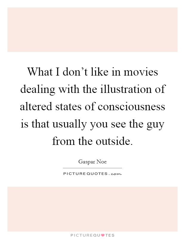 What I don't like in movies dealing with the illustration of altered states of consciousness is that usually you see the guy from the outside Picture Quote #1